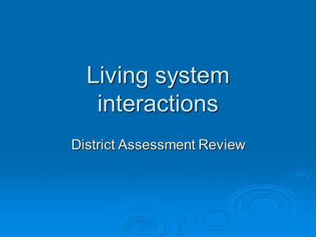Living system interactions District Assessment Review.