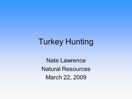 Turkey Hunting Nate Lawrence Natural Resources March 22, 2009.