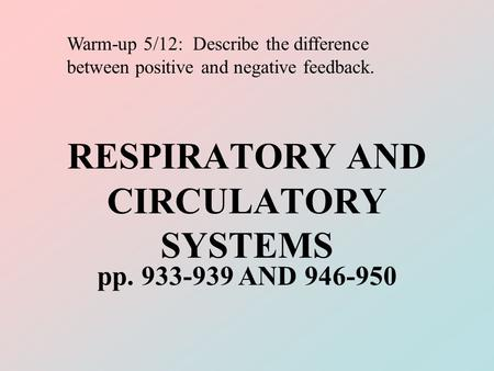 RESPIRATORY AND CIRCULATORY SYSTEMS pp. 933-939 AND 946-950 Warm-up 5/12: Describe the difference between positive and negative feedback.