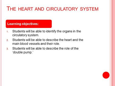 T HE HEART AND CIRCULATORY SYSTEM 1. Students will be able to identify the organs in the circulatory system. 2. Students will be able to describe the heart.