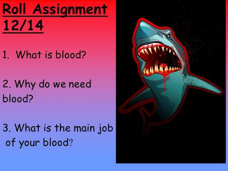 Roll Assignment 12/14 1.What is blood? 2. Why do we need blood? 3. What is the main job of your blood ?