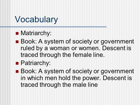 Vocabulary Matriarchy: Book: A system of society or government ruled by a woman or women. Descent is traced through the female line. Patriarchy: Book: