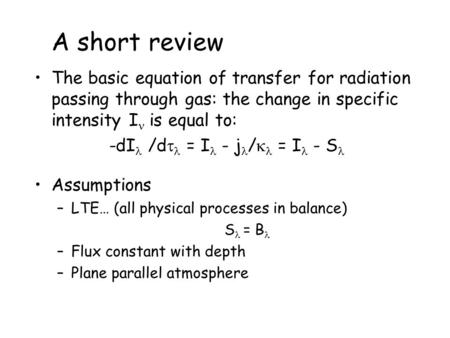 A short review The basic equation of transfer for radiation passing through gas: the change in specific intensity I is equal to: -dI /d  = I - j /  =