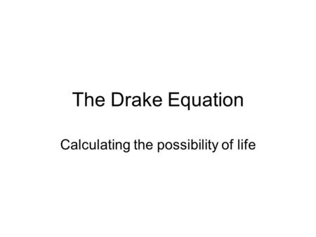 The Drake Equation Calculating the possibility of life.