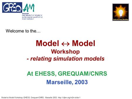 Model to Model Workshop, EHESS, Grequam/CNRS, Marseille 2003,  slide-1 Model  Model Workshop - relating simulation models At EHESS,