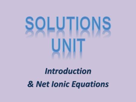 Introduction & Net Ionic Equations. What is a solution? Solution: A homogeneous mixture – The components are equally spread out – A sample from one part.