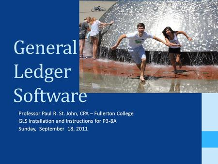 General Ledger Software Professor Paul R. St. John, CPA – Fullerton College GLS Installation and Instructions for P3-8A Sunday, September 18, 2011.