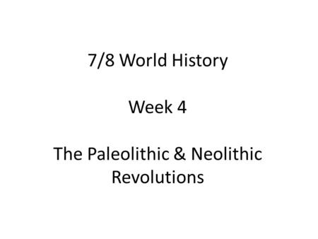 7/8 World History Week 4 The Paleolithic & Neolithic Revolutions.