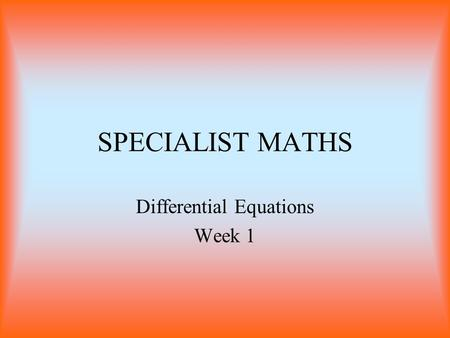 SPECIALIST MATHS Differential Equations Week 1. Differential Equations The solution to a differential equations is a function that obeys it. Types of.