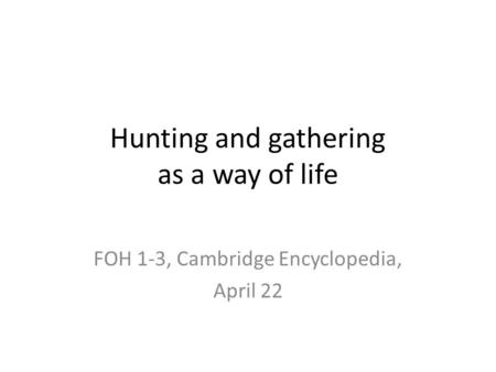 Hunting and gathering as a way of life FOH 1-3, Cambridge Encyclopedia, April 22.