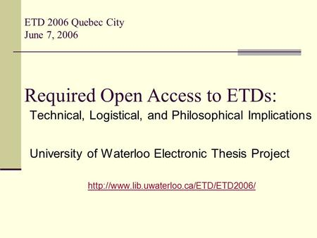 ETD 2006 Quebec City June 7, 2006 Required Open Access to ETDs: Technical, Logistical, and Philosophical Implications University of Waterloo Electronic.