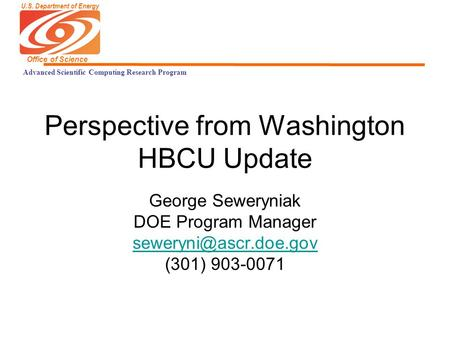 U.S. Department of Energy Office of Science Advanced Scientific Computing Research Program Perspective from Washington HBCU Update George Seweryniak DOE.