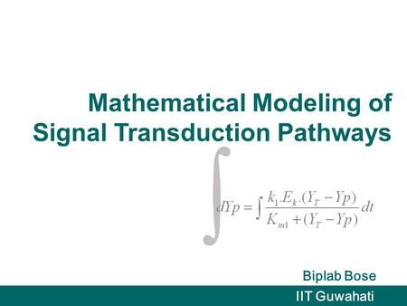 Mathematical Modeling of Signal Transduction Pathways Biplab Bose IIT Guwahati.