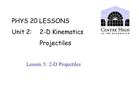 PHYS 20 LESSONS Unit 2: 2-D Kinematics Projectiles Lesson 5: 2-D Projectiles.
