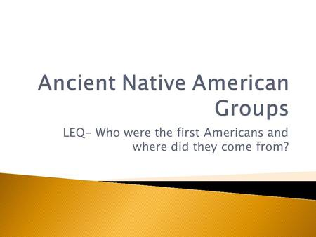 LEQ- Who were the first Americans and where did they come from?
