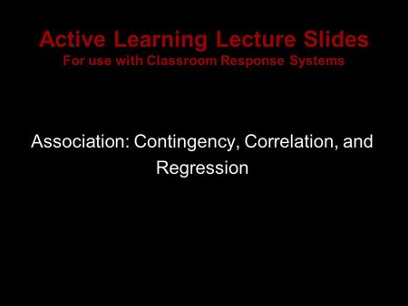 Active Learning Lecture Slides For use with Classroom Response Systems Association: Contingency, Correlation, and Regression.