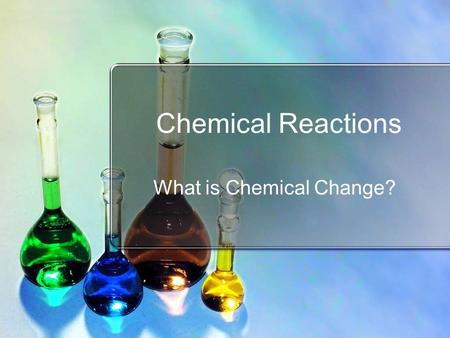 Chemical Reactions What is Chemical Change?. Standards SC2 Students will relate how the Law of Conservation of Matter is used to determine chemical composition.