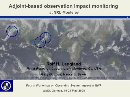 1 Rolf H. Langland Naval Research Laboratory – Monterey, Ca. USA Gary G. Love, Nancy L. Baker Adjoint-based observation impact monitoring at NRL-Monterey.