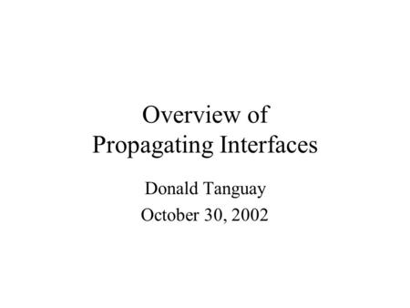 Overview of Propagating Interfaces Donald Tanguay October 30, 2002.