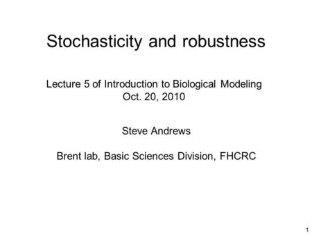 1 Stochasticity and robustness Steve Andrews Brent lab, Basic Sciences Division, FHCRC Lecture 5 of Introduction to Biological Modeling Oct. 20, 2010.