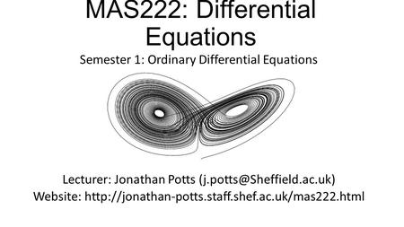 MAS222: Differential Equations Semester 1: Ordinary Differential Equations Lecturer: Jonathan Potts Website: