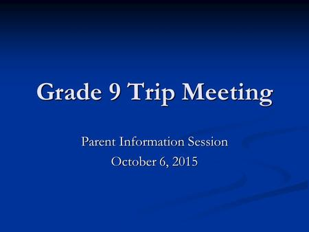 Grade 9 Trip Meeting Parent Information Session October 6, 2015.