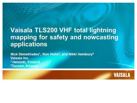 Vaisala TLS200 VHF total lightning mapping for safety and nowcasting applications Nick Demetriades 1, Ron Holle 2, and Nikki Hembury 2 Vaisala Inc. 1 Helsinki,