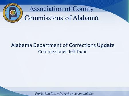 Association of County Commissions of Alabam a Alabama Department of Corrections Update Commissioner Jeff Dunn Professionalism – Integrity – Accountability.