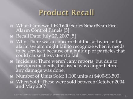  What: Gamewell-FCI 600 Series SmartScan Fire Alarm Control Panels [5]  Recall Date: July 27, 2007 [5]  Why: There was a concern that the software in.