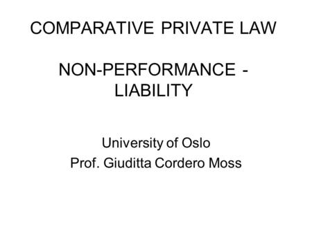 COMPARATIVE PRIVATE LAW NON-PERFORMANCE - LIABILITY University of Oslo Prof. Giuditta Cordero Moss.