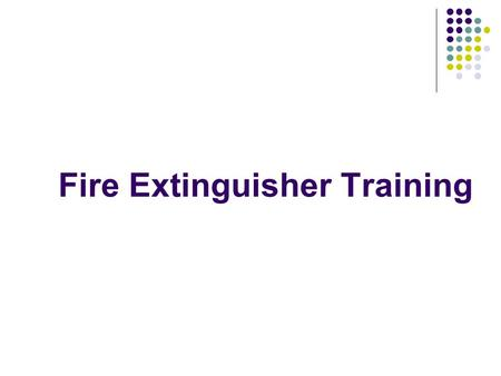 Fire Extinguisher Training. Session format: Theory Practice with training equipment Practical assessment Questions and answers Close.