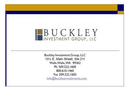 Buckley Investment Group, LLC 13½ E. Main Street, Ste 211 Walla Walla, WA 99362 Ph. 509.522.1600 800.610.1460 Fax 509.522.1605