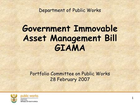 1 Department of Public Works Government Immovable Asset Management Bill GIAMA Portfolio Committee on Public Works 28 February 2007 1.
