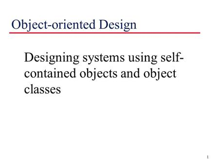 1 Object-oriented Design Designing systems using self- contained objects and object classes.