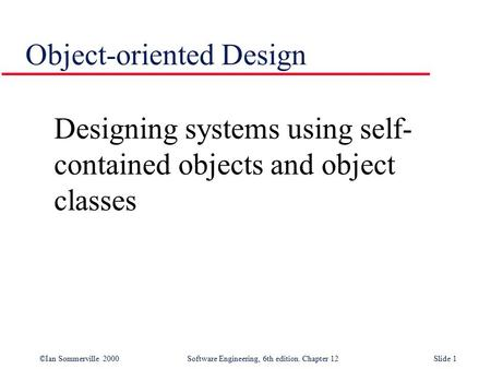 ©Ian Sommerville 2000 Software Engineering, 6th edition. Chapter 12Slide 1 Object-oriented Design Designing systems using self- contained objects and object.