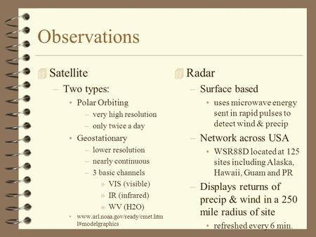 Observations 4 Satellite –Two types: Polar Orbiting –very high resolution –only twice a day Geostationary –lower resolution –nearly continuous –3 basic.