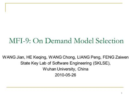MFI-9: On Demand Model Selection WANG Jian, HE Keqing, WANG Chong, LIANG Peng, FENG Zaiwen State Key Lab of Software Engineering (SKLSE), Wuhan University,