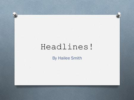 Headlines! By Hailee Smith. Intro to Headlines O A headline must: O Relate to the story O Fit the allotted space O Be grammatically correct O The secondary.
