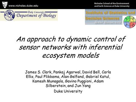 An approach to dynamic control of sensor networks with inferential ecosystem models James S. Clark, Pankaj Agarwal, David Bell, Carla Ellis, Paul Flikkema,