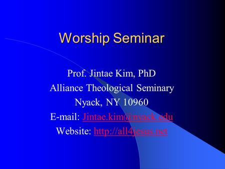 Worship Seminar Prof. Jintae Kim, PhD Alliance Theological Seminary Nyack, NY 10960   Website: