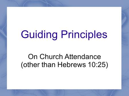 Guiding Principles On Church Attendance (other than Hebrews 10:25)