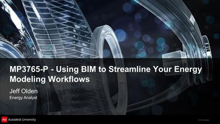 © 2012 Autodesk MP3765-P - Using BIM to Streamline Your Energy Modeling Workflows Jeff Olden Energy Analyst.