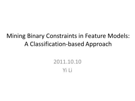 Mining Binary Constraints in Feature Models: A Classification-based Approach 2011.10.10 Yi Li.