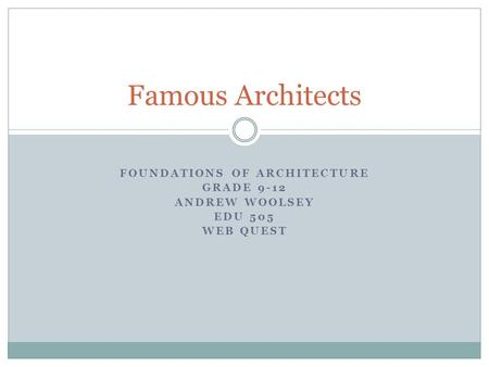 FOUNDATIONS OF ARCHITECTURE GRADE 9-12 ANDREW WOOLSEY EDU 505 WEB QUEST Famous Architects.