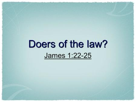 Doers of the law? James 1:22-25. Hearing Is Important! Romans 10:14...and how shall they believe in him of whom they have not heard?... Romans 10:17 So.
