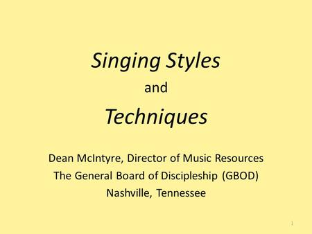 Singing Styles and Techniques Dean McIntyre, Director of Music Resources The General Board of Discipleship (GBOD) Nashville, Tennessee 1.