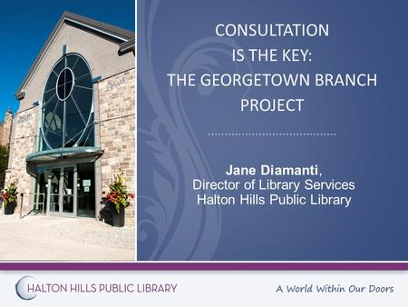 CONSULTATION IS THE KEY: THE GEORGETOWN BRANCH PROJECT Jane Diamanti, Director of Library Services Halton Hills Public Library.