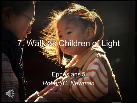 7. Walk as Children of Light Ephesians 5 Robert C. Newman.