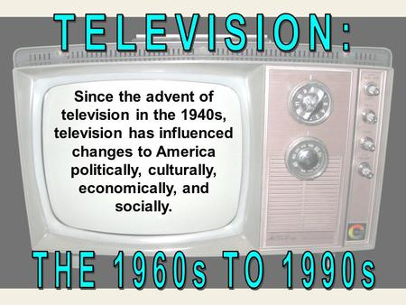 Since the advent of television in the 1940s, television has influenced changes to America politically, culturally, economically, and socially.