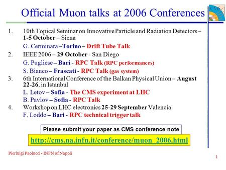 Pierluigi Paolucci - INFN of Napoli 1 Official Muon talks at 2006 Conferences 1.10th Topical Seminar on Innovative Particle and Radiation Detectors – 1-5.